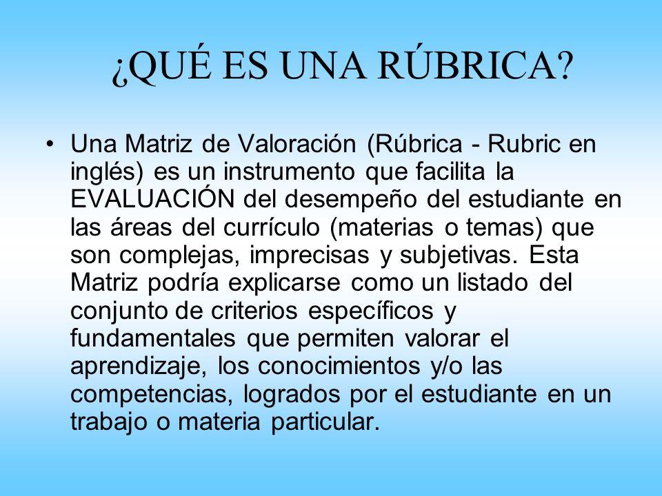 ¿QUÉ ES UNA RÚBRICA? Una Matriz de Valoración (Rúbrica - Rubric en inglés) es un instrumento que facilita la EVALUACIÓN del desempeño del estudiante e