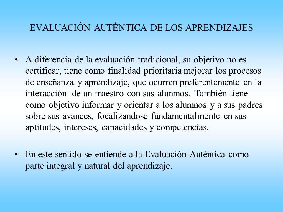 EVALUACIÓN AUTÉNTICA DE LOS APRENDIZAJES A diferencia de la evaluación tradicional, su objetivo no es certificar, tiene como finalidad prioritaria mej