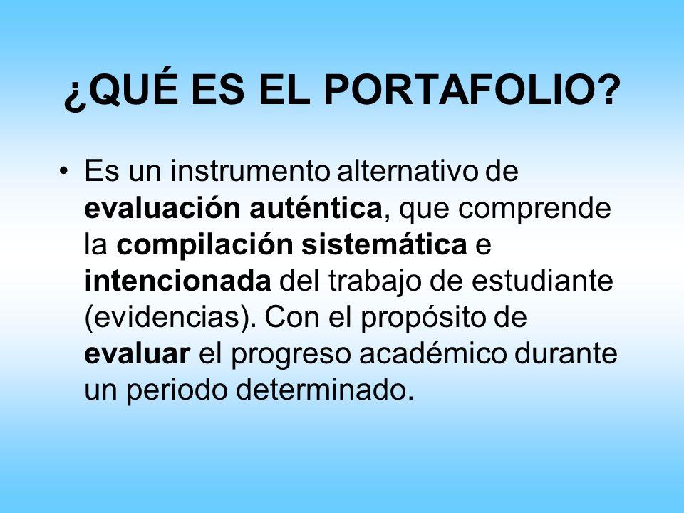 ¿QUÉ ES EL PORTAFOLIO? Es un instrumento alternativo de evaluación auténtica, que comprende la compilación sistemática e intencionada del trabajo de e
