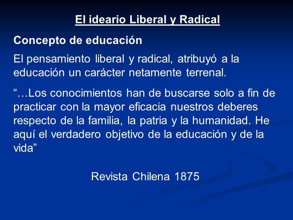 El ideario Liberal y Radical Concepto de educación El pensamiento liberal y radical, atribuyó a la educación un carácter netamente terrenal. …Los cono