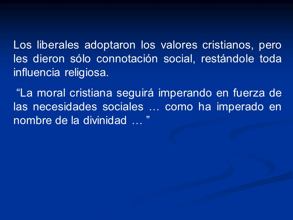 Los liberales adoptaron los valores cristianos, pero les dieron sólo connotación social, restándole toda influencia religiosa. La moral cristiana segu