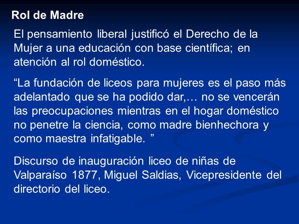 Rol de Madre El pensamiento liberal justificó el Derecho de la Mujer a una educación con base científica; en atención al rol doméstico. La fundación d