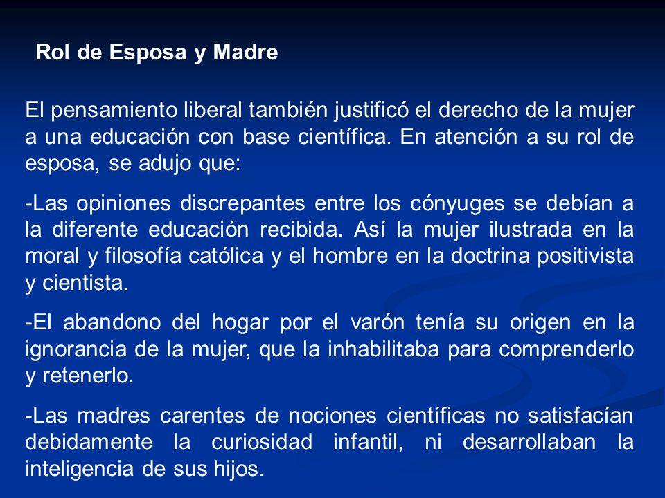 Rol de Esposa y Madre El pensamiento liberal también justificó el derecho de la mujer a una educación con base científica. En atención a su rol de esp