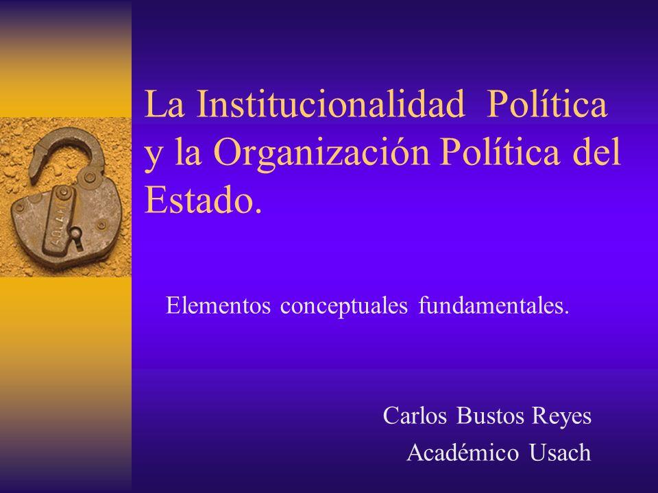 La Institucionalidad Política y la Organización Política del Estado. Elementos conceptuales fundamentales. Carlos Bustos Reyes Académico Usach