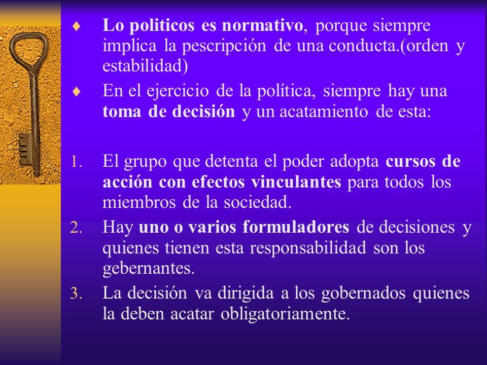 Lo politicos es normativo, porque siempre implica la pescripción de una conducta.(orden y estabilidad) En el ejercicio de la política, siempre hay una