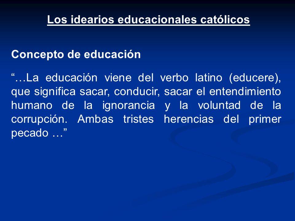 Los idearios educacionales católicos Concepto de educación …La educación viene del verbo latino (educere), que significa sacar, conducir, sacar el ent