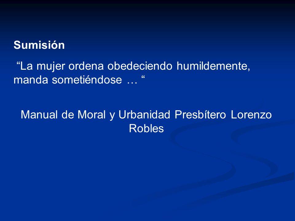 Sumisión La mujer ordena obedeciendo humildemente, manda sometiéndose … Manual de Moral y Urbanidad Presbítero Lorenzo Robles