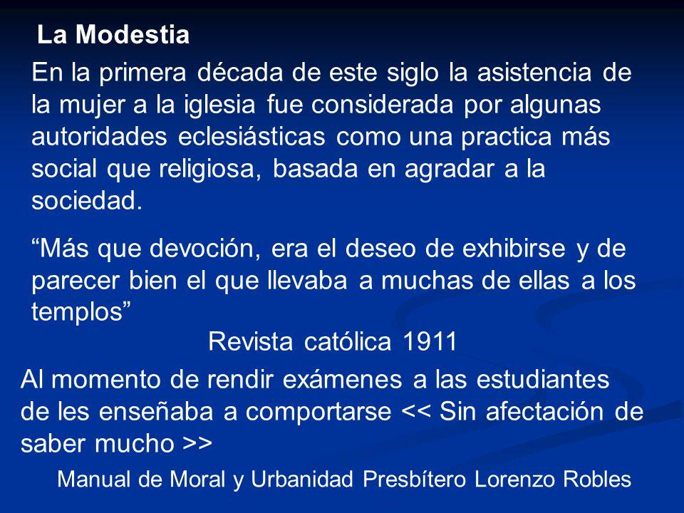 La Modestia En la primera década de este siglo la asistencia de la mujer a la iglesia fue considerada por algunas autoridades eclesiásticas como una p