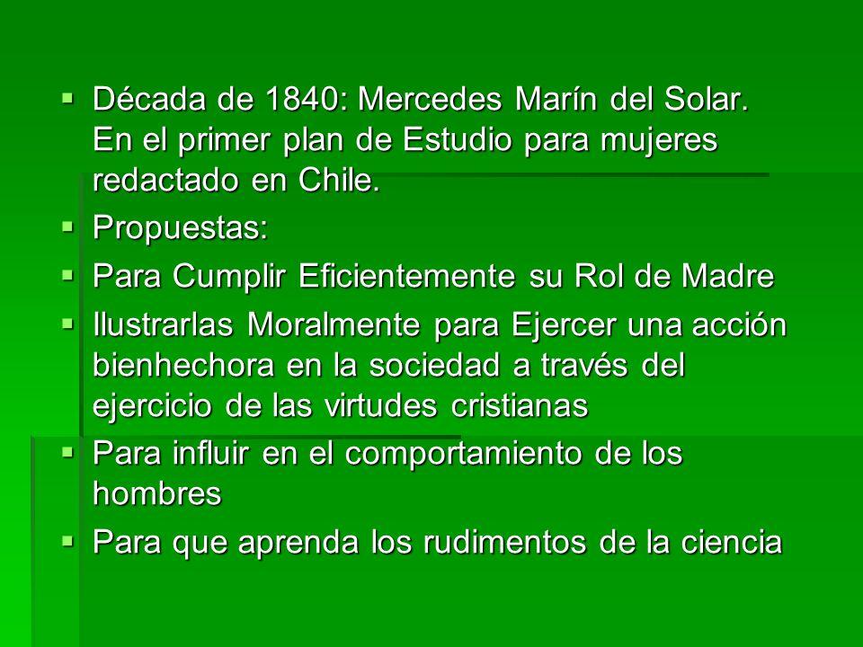 Década de 1840: Mercedes Marín del Solar. En el primer plan de Estudio para mujeres redactado en Chile. Década de 1840: Mercedes Marín del Solar. En e