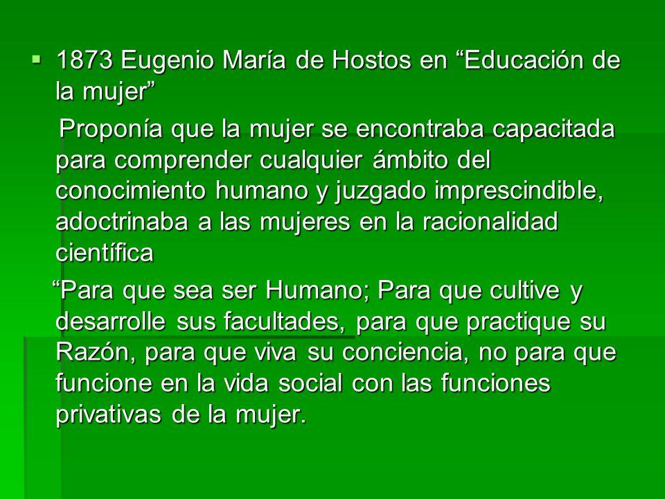 1873 Eugenio María de Hostos en Educación de la mujer 1873 Eugenio María de Hostos en Educación de la mujer Proponía que la mujer se encontraba capaci