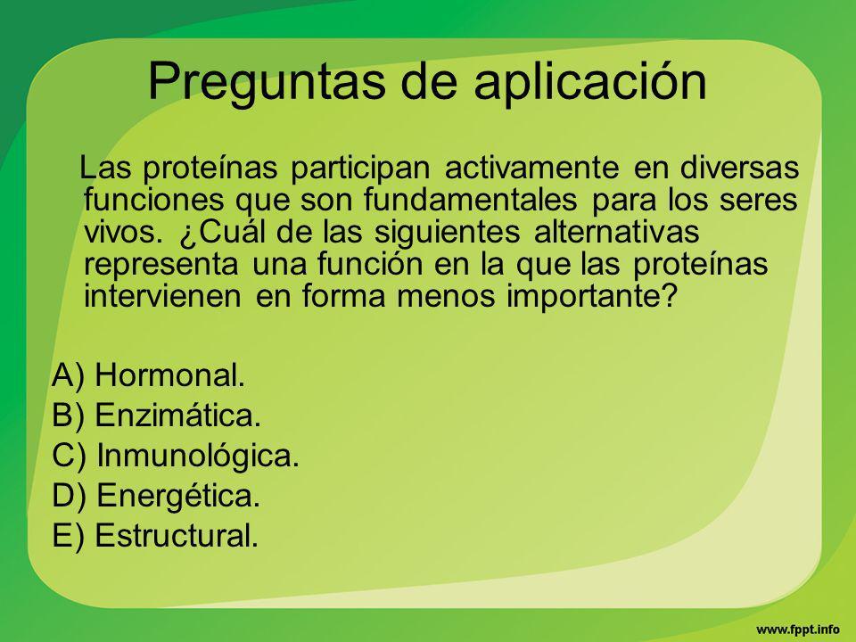Preguntas de aplicación Las proteínas participan activamente en diversas funciones que son fundamentales para los seres vivos. ¿Cuál de las siguientes