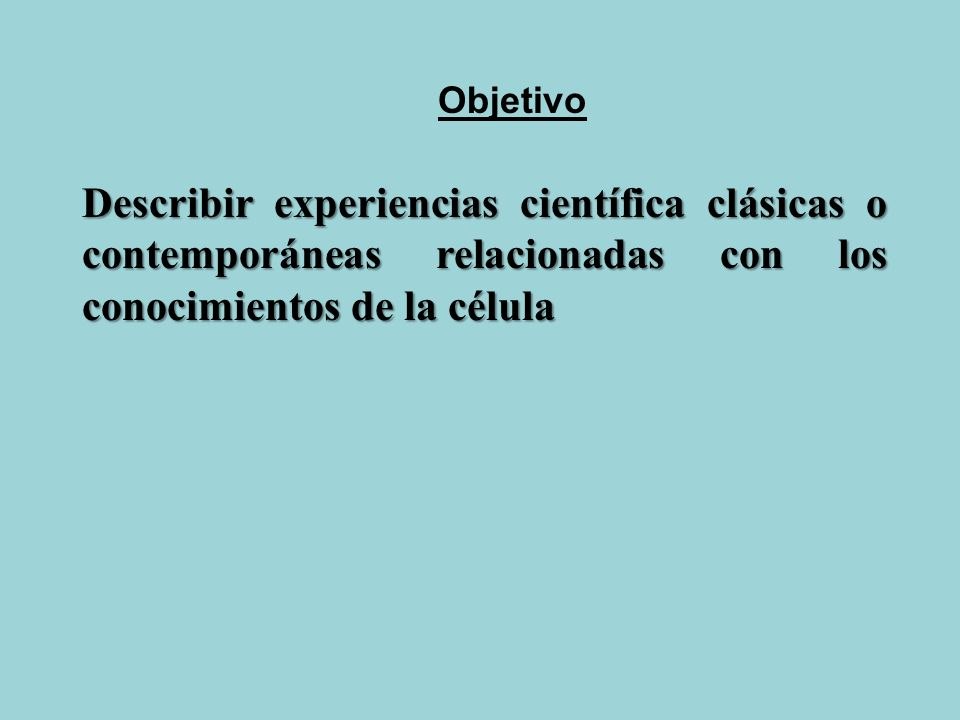 Describir experiencias científica clásicas o contemporáneas relacionadas con los conocimientos de la célula Objetivo