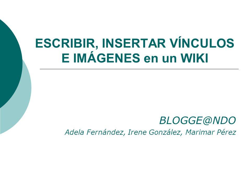 ESCRIBIR, INSERTAR VÍNCULOS E IMÁGENES en un WIKI BLOGGE@NDO Adela Fernández, Irene González, Marimar Pérez