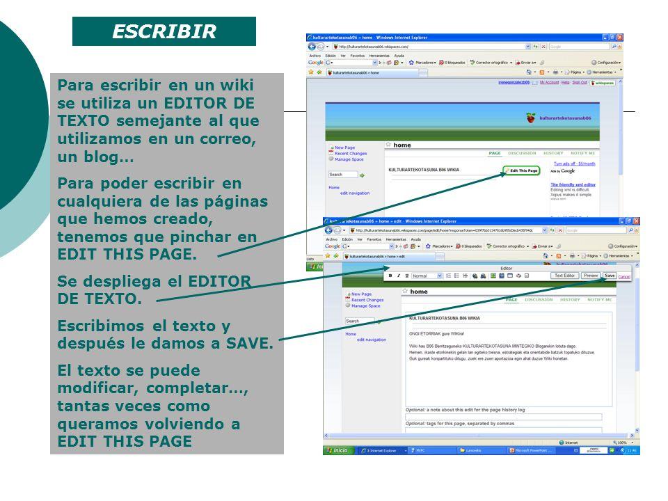 Para escribir en un wiki se utiliza un EDITOR DE TEXTO semejante al que utilizamos en un correo, un blog… Para poder escribir en cualquiera de las pág