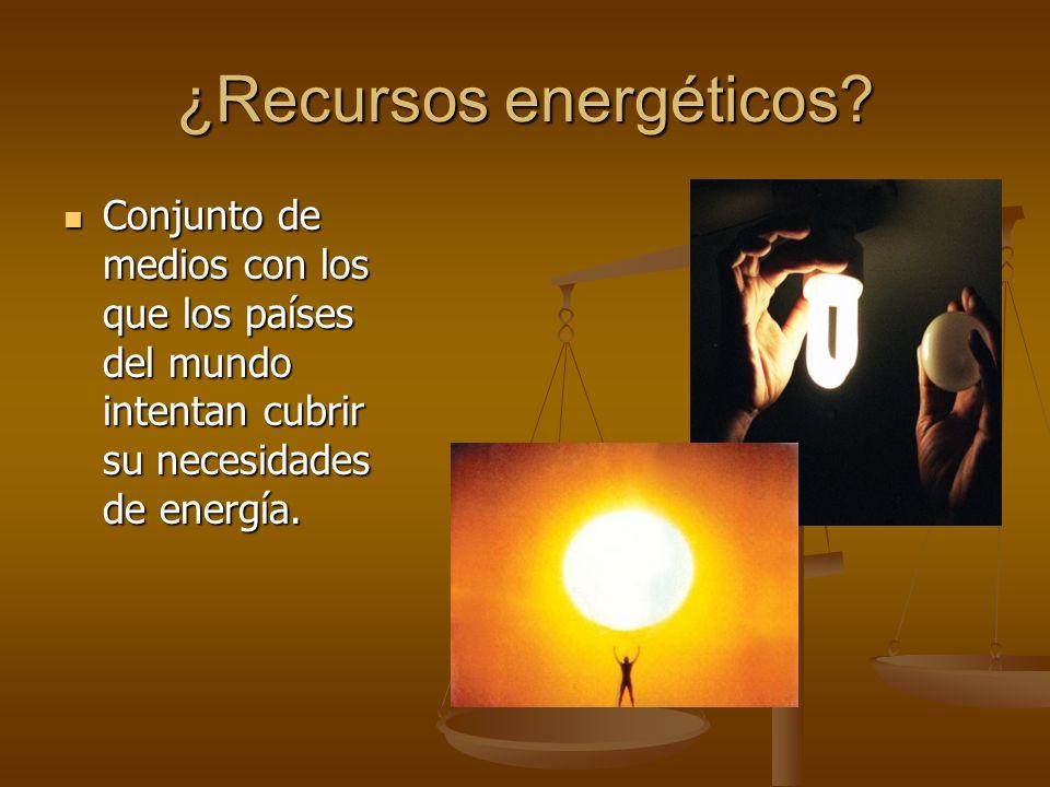 ¿Recursos energéticos? Conjunto de medios con los que los países del mundo intentan cubrir su necesidades de energía. Conjunto de medios con los que l