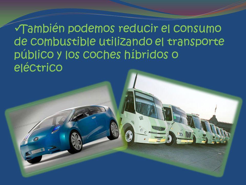 También podemos reducir el consumo de combustible utilizando el transporte público y los coches híbridos o eléctrico