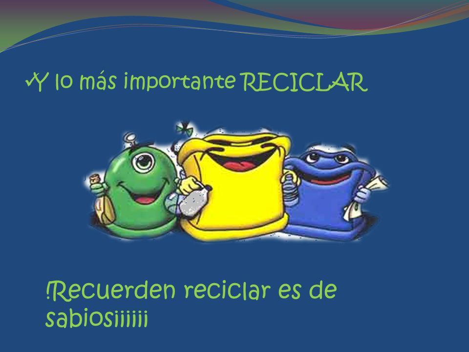 Y lo más importante RECICLAR !Recuerden reciclar es de sabios¡¡¡¡¡¡