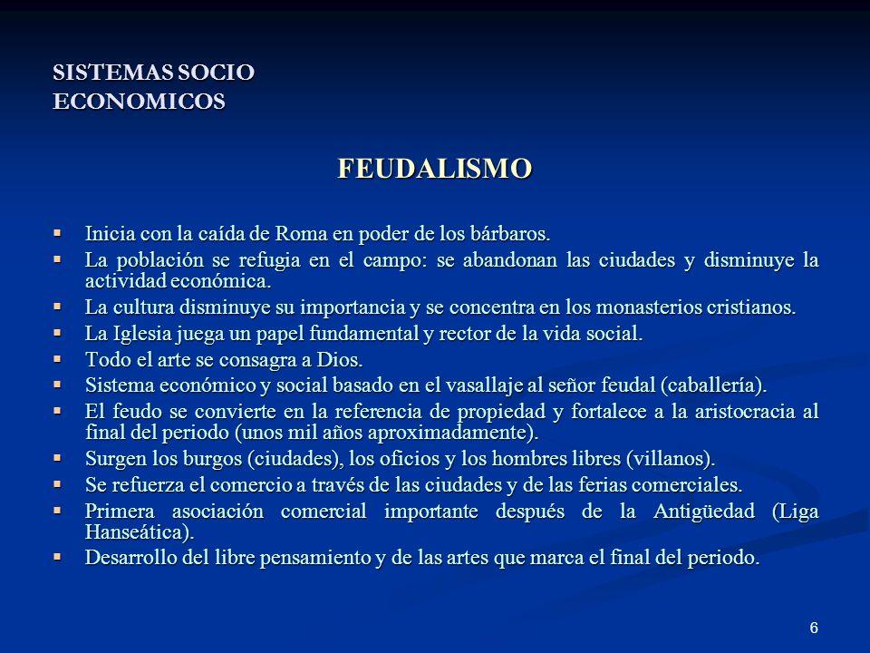 6 SISTEMAS SOCIO ECONOMICOS FEUDALISMO Inicia con la caída de Roma en poder de los bárbaros.