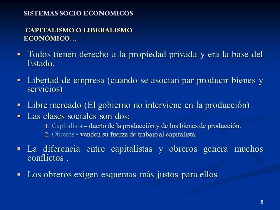 8 CAPITALISMO O LIBERALISMO ECONÓMICO… SISTEMAS SOCIO ECONOMICOS CAPITALISMO O LIBERALISMO ECONÓMICO… Todos tienen derecho a la propiedad privada y era la base del Estado.