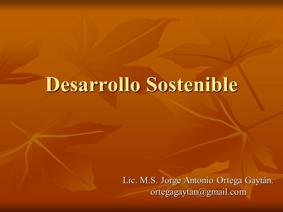 Desarrollo Sostenible Lic. M.S. Jorge Antonio Ortega Gaytán. ortegagaytan@gmail.com