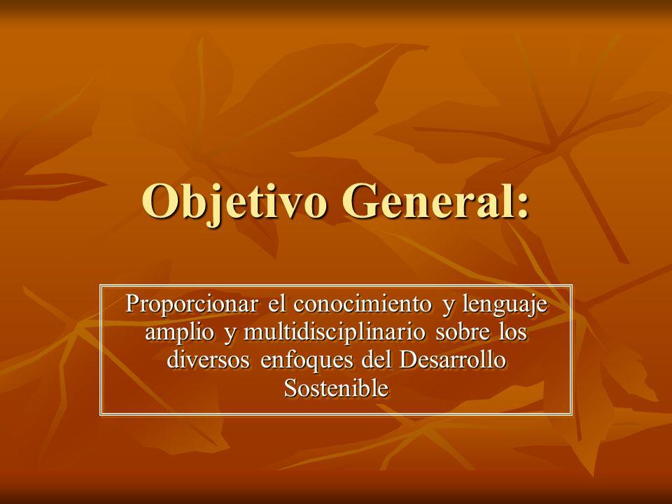 Objetivo General: Proporcionar el conocimiento y lenguaje amplio y multidisciplinario sobre los diversos enfoques del Desarrollo Sostenible