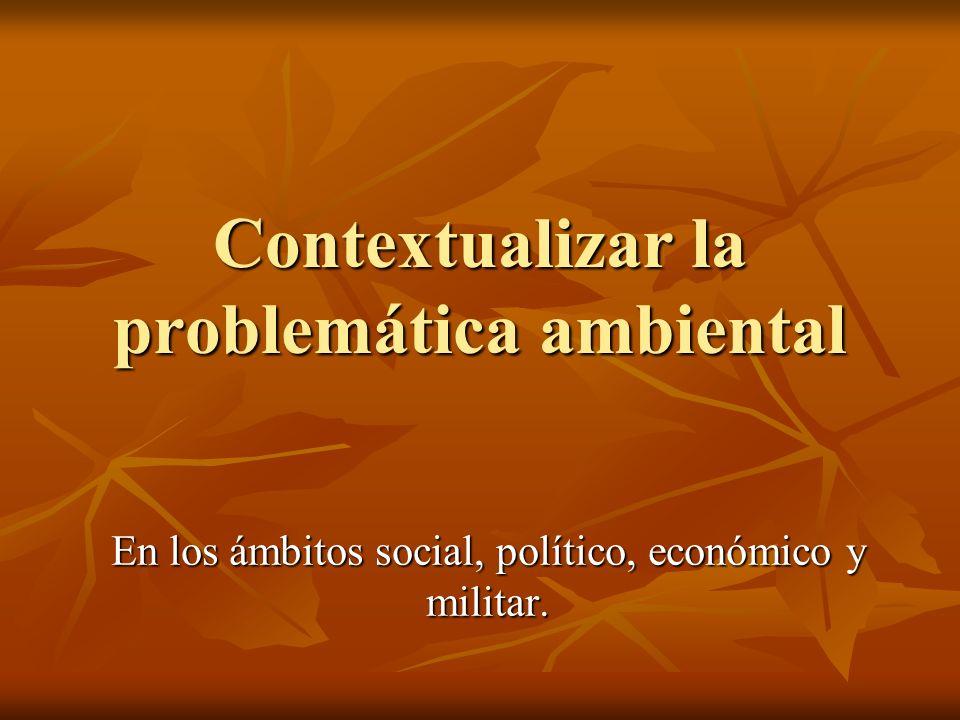 Contextualizar la problemática ambiental En los ámbitos social, político, económico y militar.