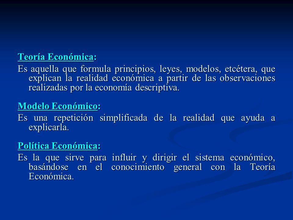 Teoría Económica: Es aquella que formula principios, leyes, modelos, etcétera, que explican la realidad económica a partir de las observaciones realiz