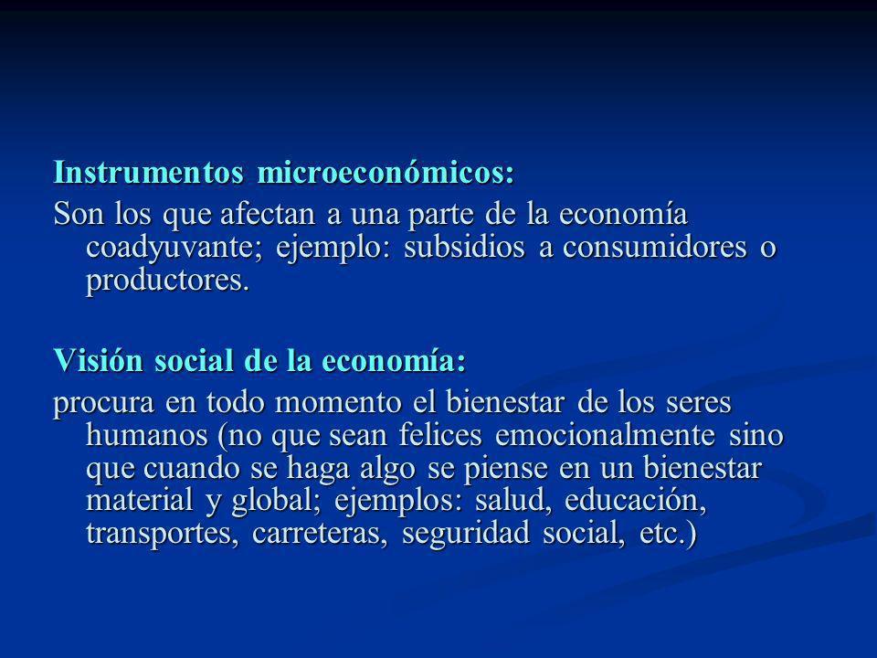 Instrumentos microeconómicos: Son los que afectan a una parte de la economía coadyuvante; ejemplo: subsidios a consumidores o productores. Visión soci
