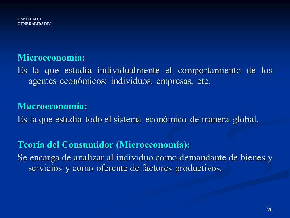 25 CAPÍTULO 1 GENERALIDADES Microeconomía: Es la que estudia individualmente el comportamiento de los agentes económicos: individuos, empresas, etc. M