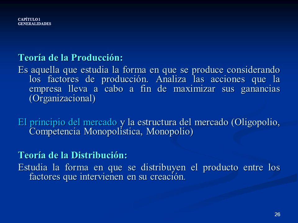 26 CAPÍTULO 1 GENERALIDADES Teoría de la Producción: Es aquella que estudia la forma en que se produce considerando los factores de producción. Analiz