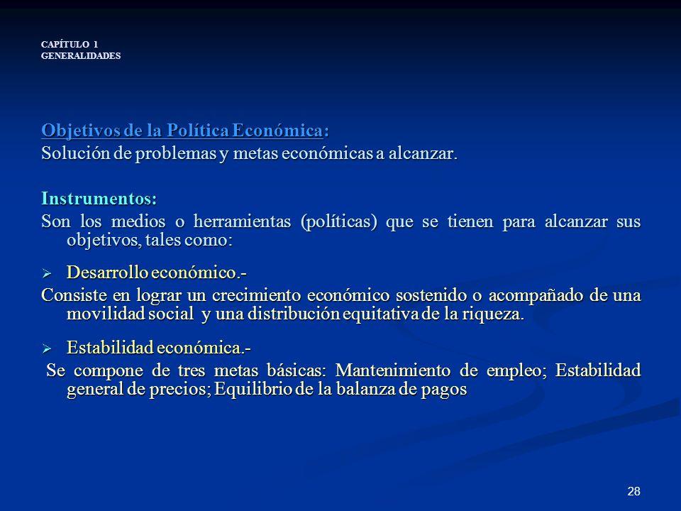 28 CAPÍTULO 1 GENERALIDADES Objetivos de la Política Económica: Solución de problemas y metas económicas a alcanzar. Instrumentos: Son los medios o he