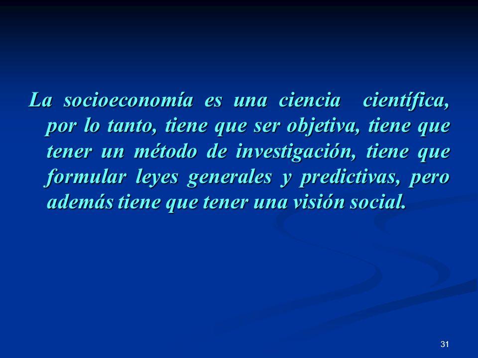 31 La socioeconomía es una ciencia científica, por lo tanto, tiene que ser objetiva, tiene que tener un método de investigación, tiene que formular le