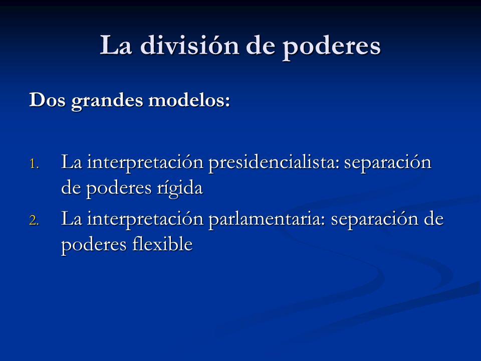 La división de poderes Dos grandes modelos: 1. La interpretación presidencialista: separación de poderes rígida 2. La interpretación parlamentaria: se