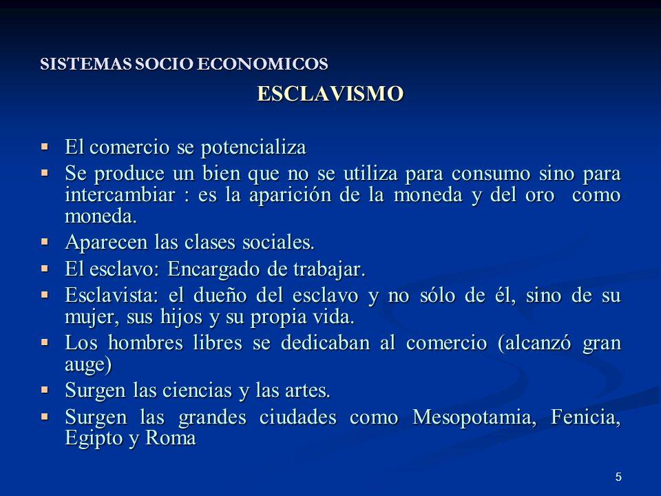 5 SISTEMAS SOCIO ECONOMICOS ESCLAVISMO El comercio se potencializa El comercio se potencializa Se produce un bien que no se utiliza para consumo sino