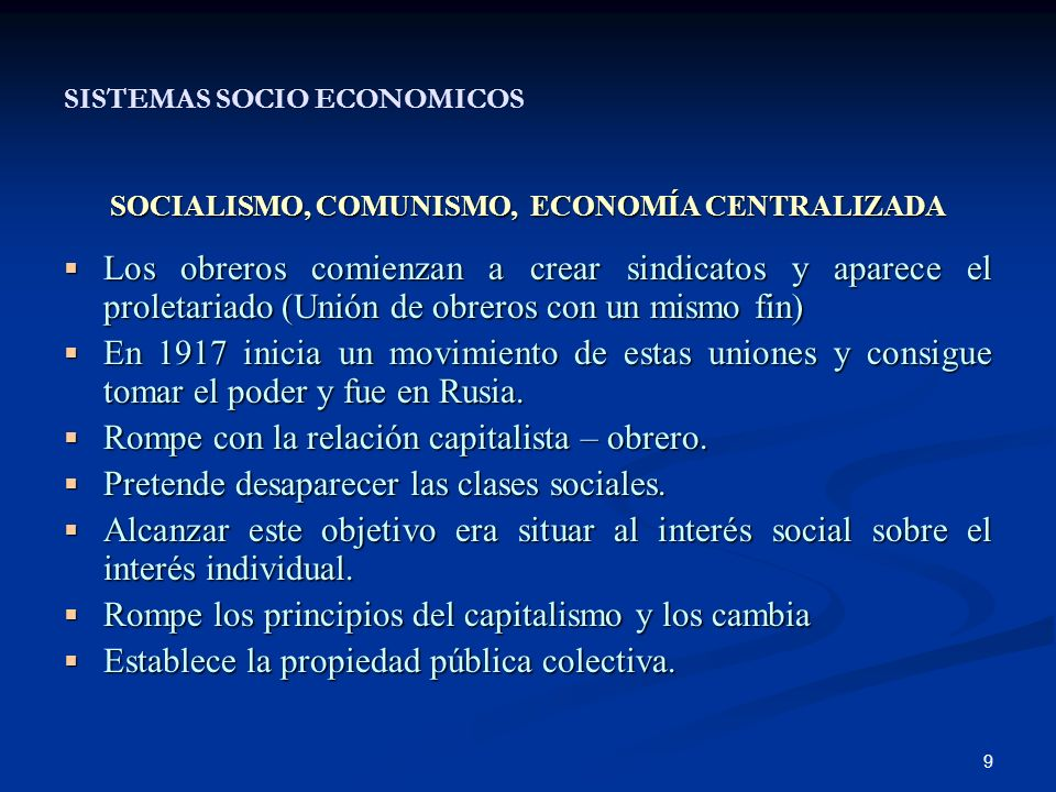 9 SISTEMAS SOCIO ECONOMICOS SOCIALISMO, COMUNISMO, ECONOMÍA CENTRALIZADA Los obreros comienzan a crear sindicatos y aparece el proletariado (Unión de