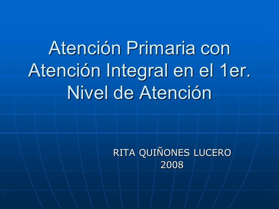 Atención Primaria con Atención Integral en el 1er. Nivel de Atención RITA QUIÑONES LUCERO 2008