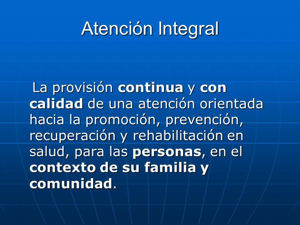 Atención Integral La provisión continua y con calidad de una atención orientada hacia la promoción, prevención, recuperación y rehabilitación en salud