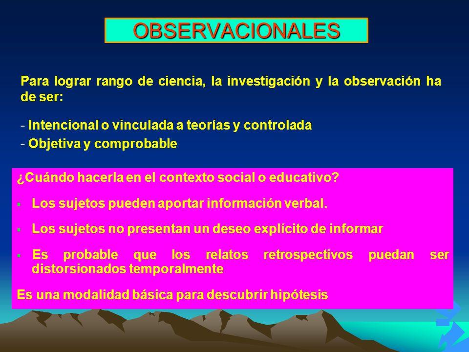 OBSERVACIONALES Para lograr rango de ciencia, la investigación y la observación ha de ser: - Intencional o vinculada a teorías y controlada - Objetiva