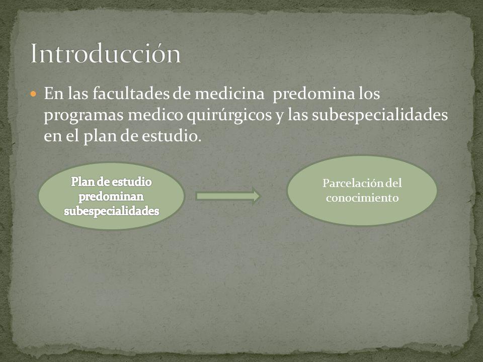 En las facultades de medicina predomina los programas medico quirúrgicos y las subespecialidades en el plan de estudio. Parcelación del conocimiento