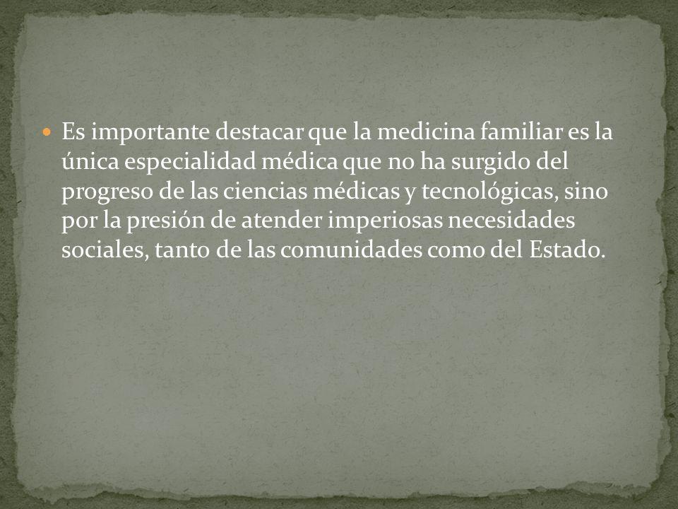 Es importante destacar que la medicina familiar es la única especialidad médica que no ha surgido del progreso de las ciencias médicas y tecnológicas,
