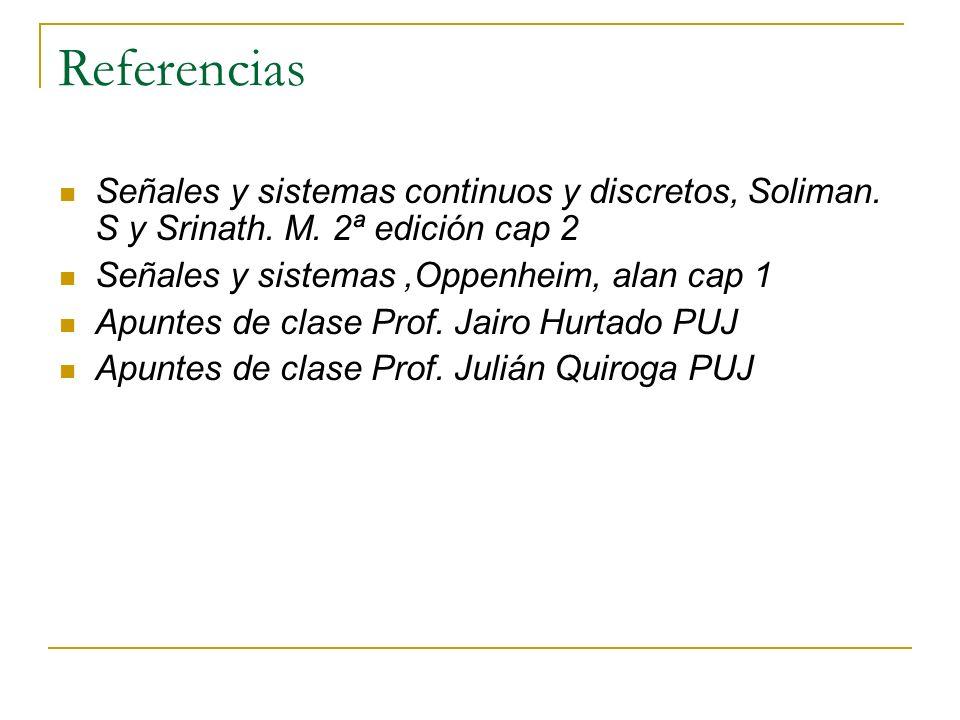 Referencias Señales y sistemas continuos y discretos, Soliman. S y Srinath. M. 2ª edición cap 2 Señales y sistemas,Oppenheim, alan cap 1 Apuntes de cl