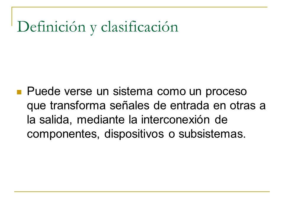 Definición y clasificación Puede verse un sistema como un proceso que transforma señales de entrada en otras a la salida, mediante la interconexión de