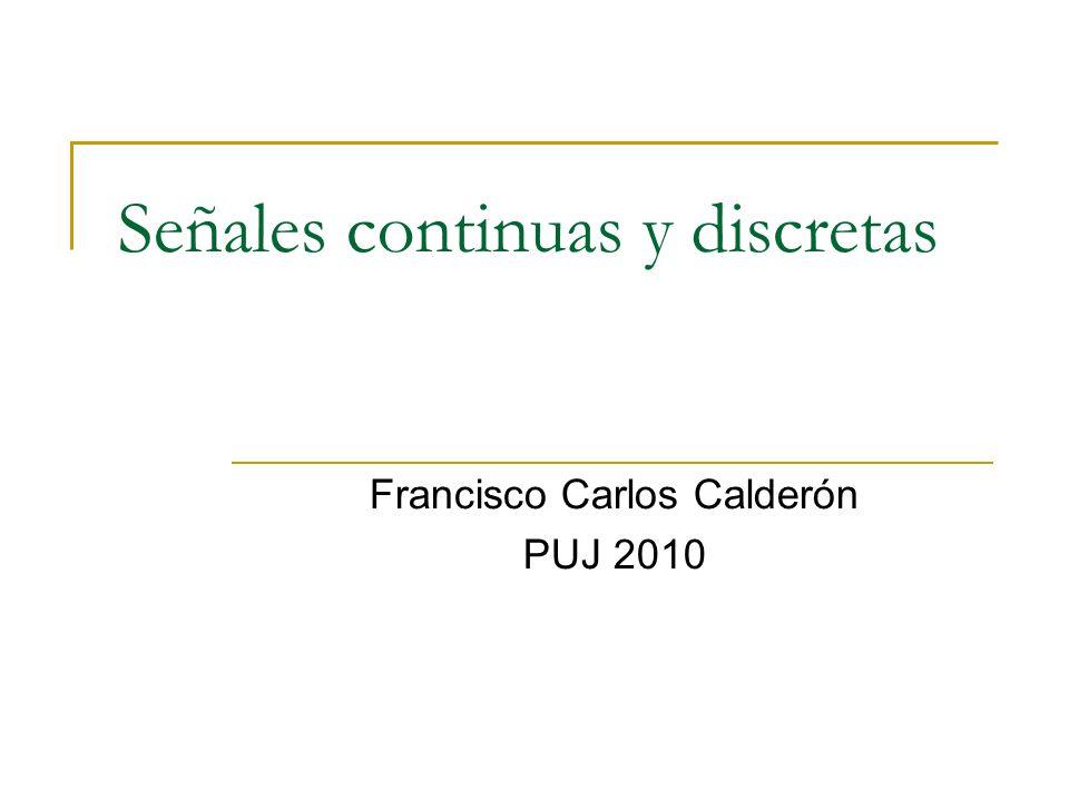 Señales continuas y discretas Francisco Carlos Calderón PUJ 2010
