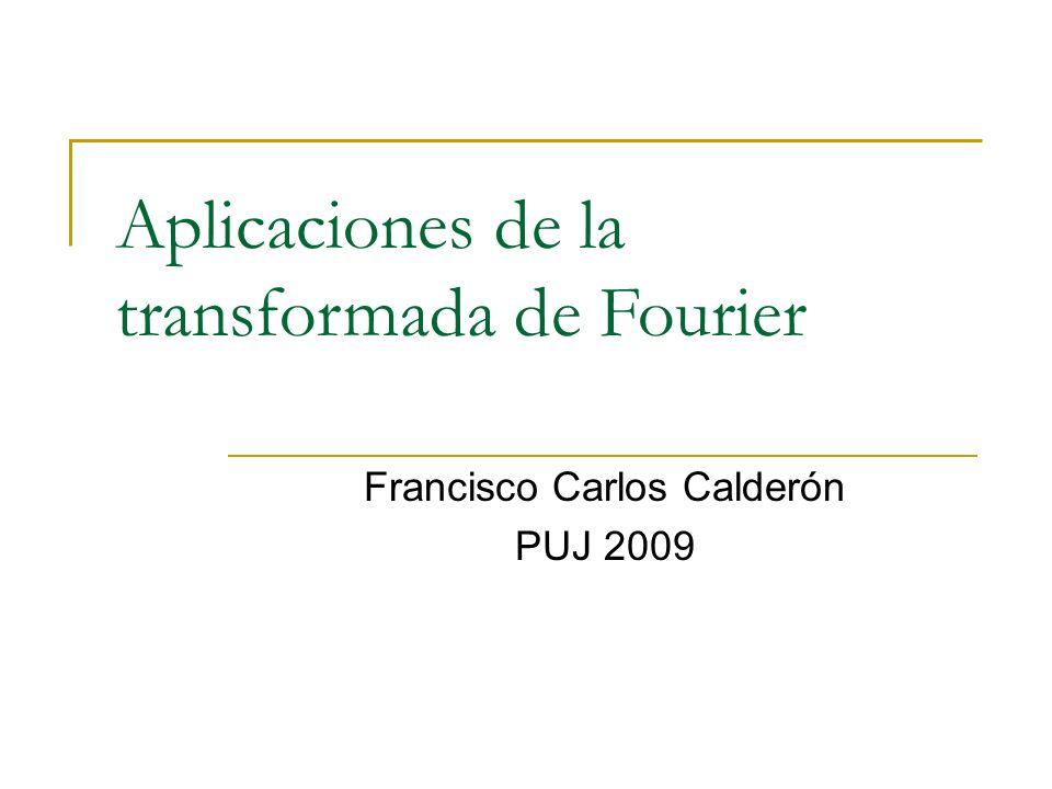 Aplicaciones de la transformada de Fourier Francisco Carlos Calderón PUJ 2009