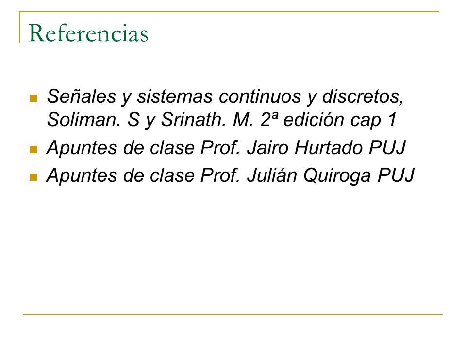 Referencias Señales y sistemas continuos y discretos, Soliman. S y Srinath. M. 2ª edición cap 1 Apuntes de clase Prof. Jairo Hurtado PUJ Apuntes de cl