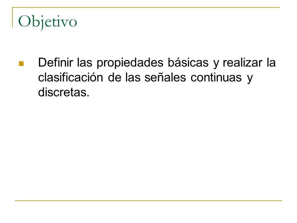 Objetivo Definir las propiedades básicas y realizar la clasificación de las señales continuas y discretas.