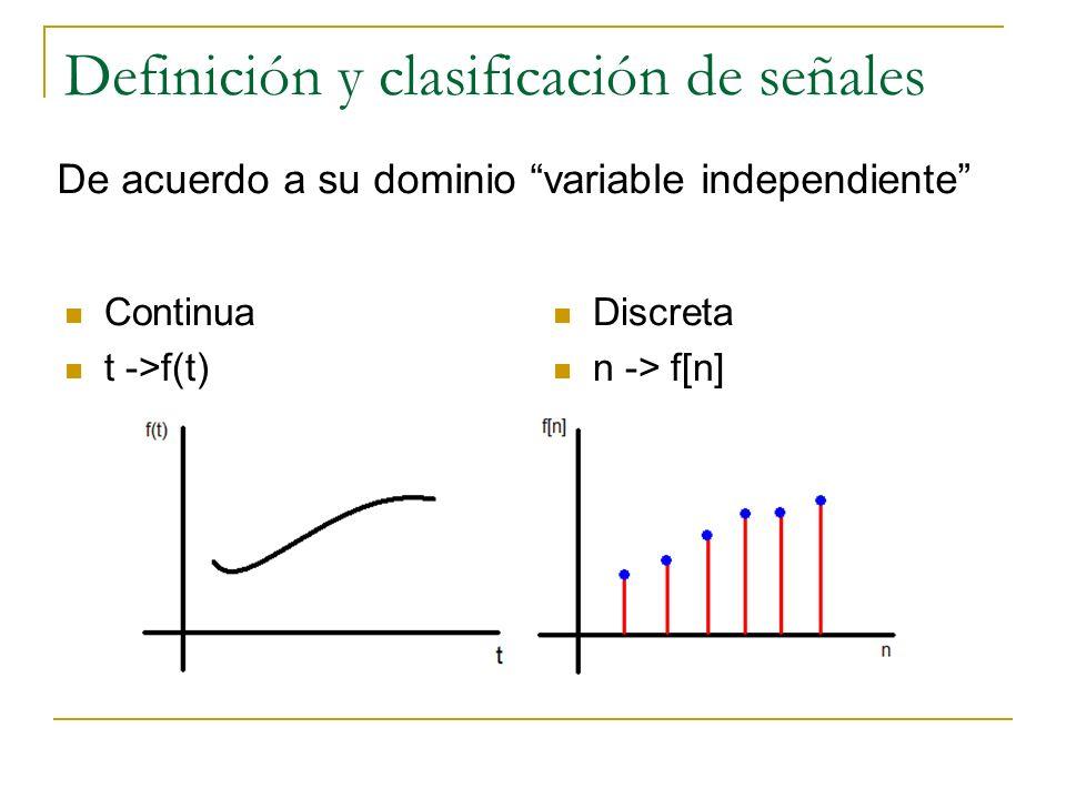 Definición y clasificación de señales Continua t ->f(t) Discreta n -> f[n] De acuerdo a su dominio variable independiente