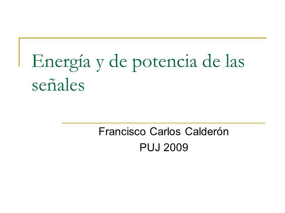 Energía y de potencia de las señales Francisco Carlos Calderón PUJ 2009