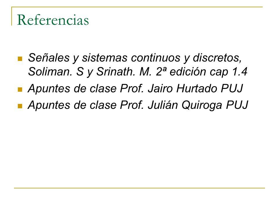 Referencias Señales y sistemas continuos y discretos, Soliman. S y Srinath. M. 2ª edición cap 1.4 Apuntes de clase Prof. Jairo Hurtado PUJ Apuntes de