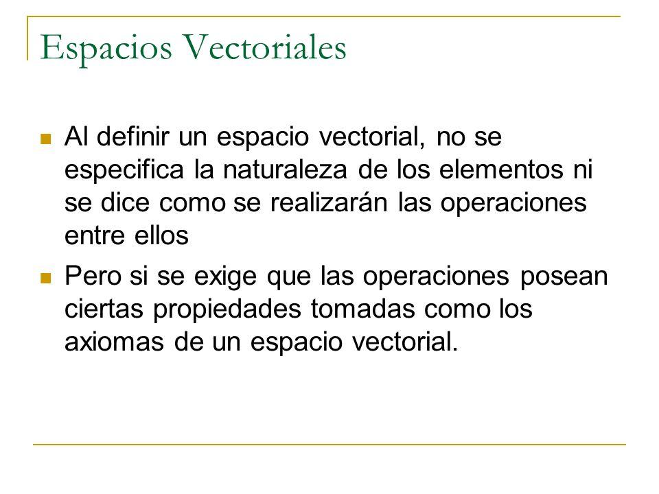 Espacios Vectoriales Al definir un espacio vectorial, no se especifica la naturaleza de los elementos ni se dice como se realizarán las operaciones en